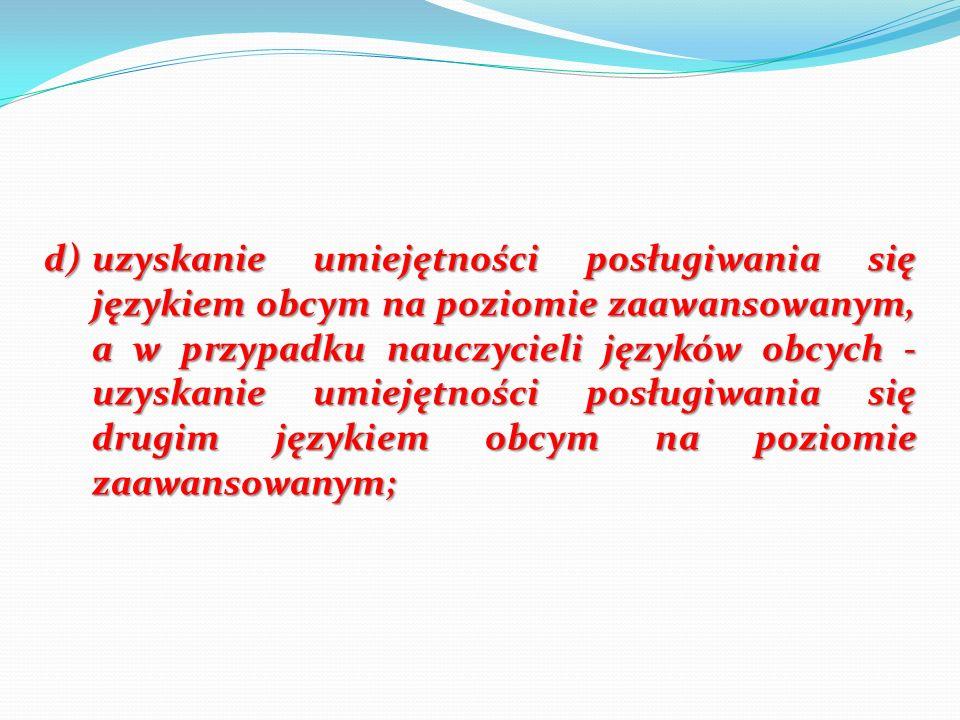 d) uzyskanie umiejętności posługiwania się językiem obcym na poziomie zaawansowanym, a w przypadku nauczycieli języków obcych - uzyskanie umiejętności posługiwania się drugim językiem obcym na poziomie zaawansowanym;