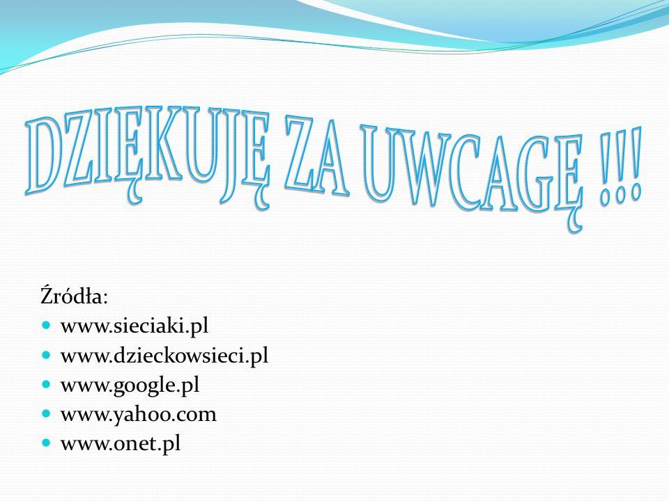 DZIĘKUJĘ ZA UWCAGĘ !!! Źródła: www.sieciaki.pl www.dzieckowsieci.pl