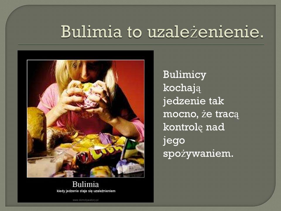 Bulimia to uzależenienie.