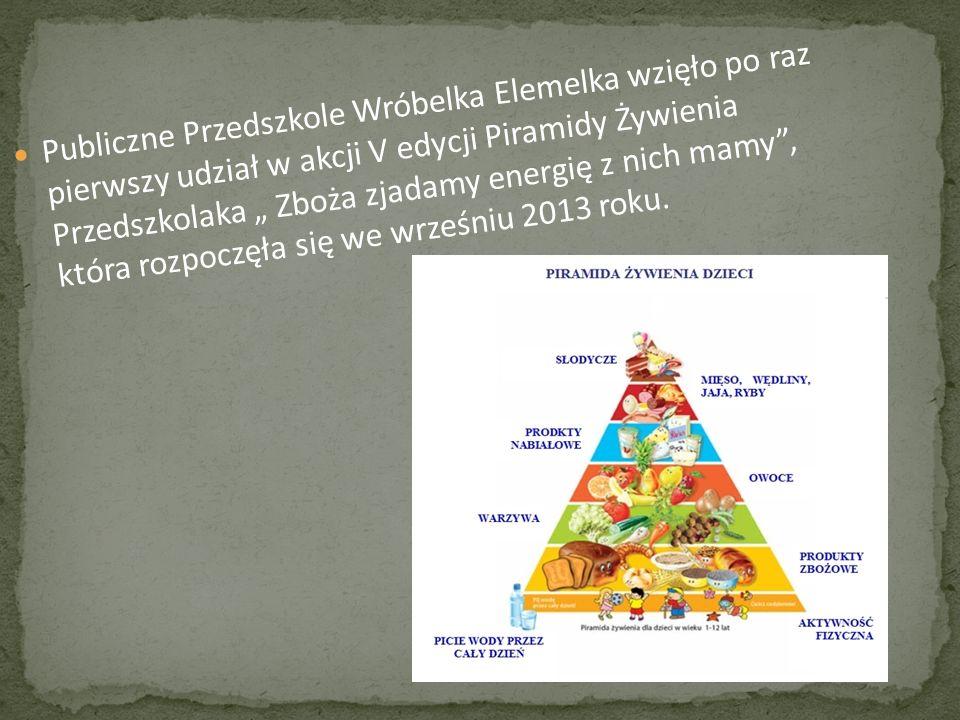 """Publiczne Przedszkole Wróbelka Elemelka wzięło po raz pierwszy udział w akcji V edycji Piramidy Żywienia Przedszkolaka """" Zboża zjadamy energię z nich mamy , która rozpoczęła się we wrześniu 2013 roku."""