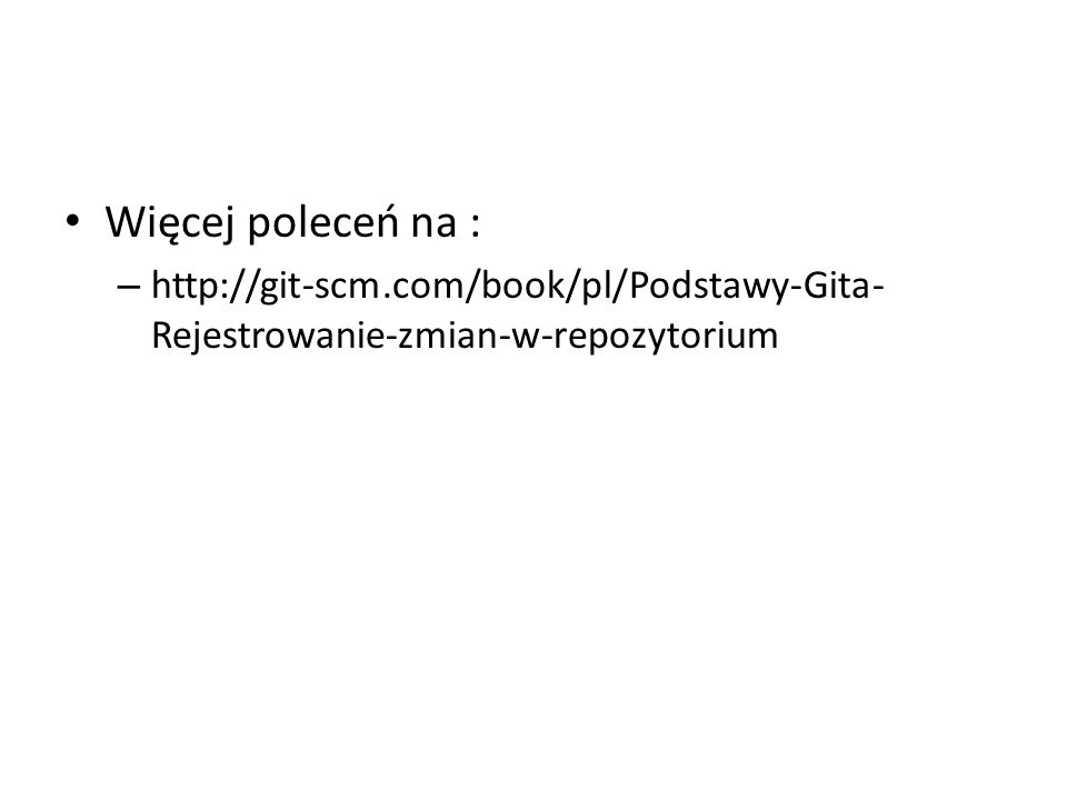 Więcej poleceń na : http://git-scm.com/book/pl/Podstawy-Gita-Rejestrowanie-zmian-w-repozytorium