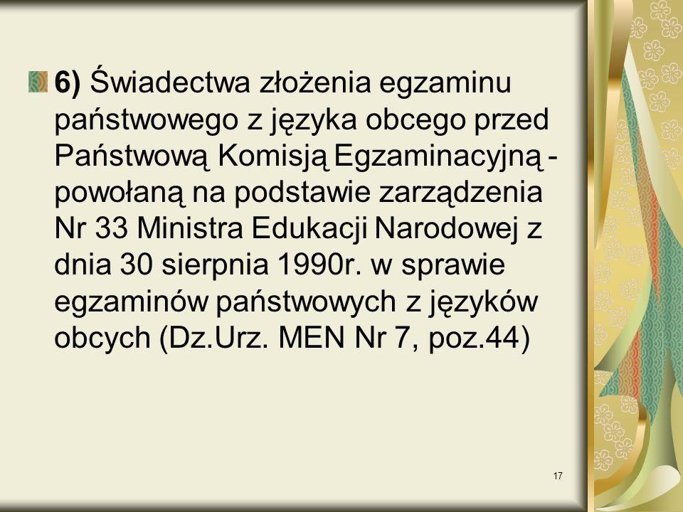 6) Świadectwa złożenia egzaminu państwowego z języka obcego przed Państwową Komisją Egzaminacyjną - powołaną na podstawie zarządzenia Nr 33 Ministra Edukacji Narodowej z dnia 30 sierpnia 1990r.