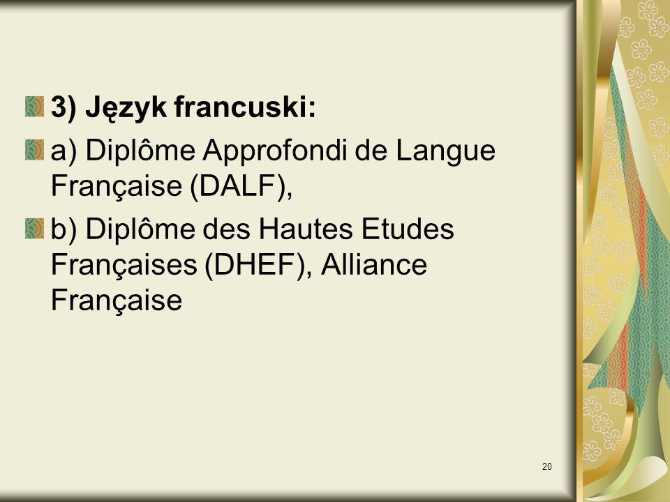 3) Język francuski: a) Diplôme Approfondi de Langue Française (DALF), b) Diplôme des Hautes Etudes Françaises (DHEF), Alliance Française.