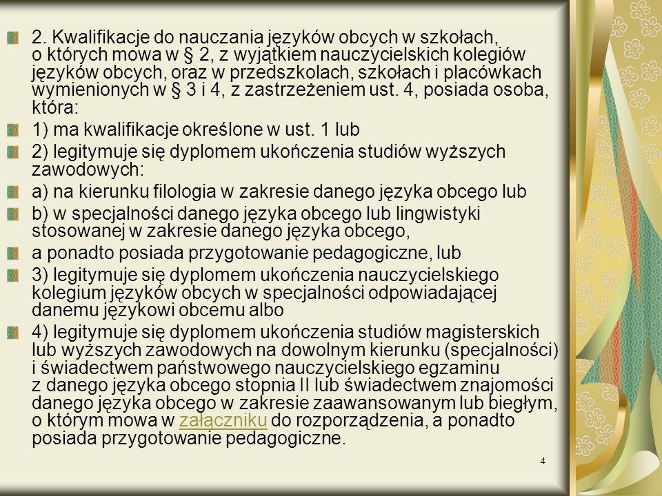 2. Kwalifikacje do nauczania języków obcych w szkołach, o których mowa w § 2, z wyjątkiem nauczycielskich kolegiów języków obcych, oraz w przedszkolach, szkołach i placówkach wymienionych w § 3 i 4, z zastrzeżeniem ust. 4, posiada osoba, która: