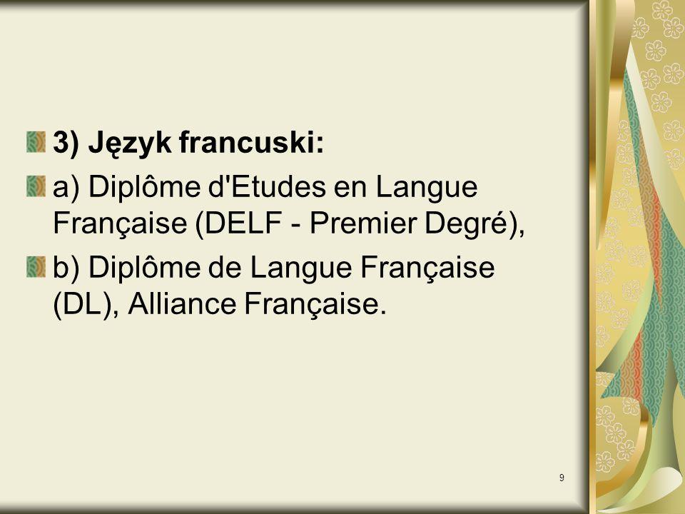 3) Język francuski: a) Diplôme d Etudes en Langue Française (DELF - Premier Degré), b) Diplôme de Langue Française (DL), Alliance Française.