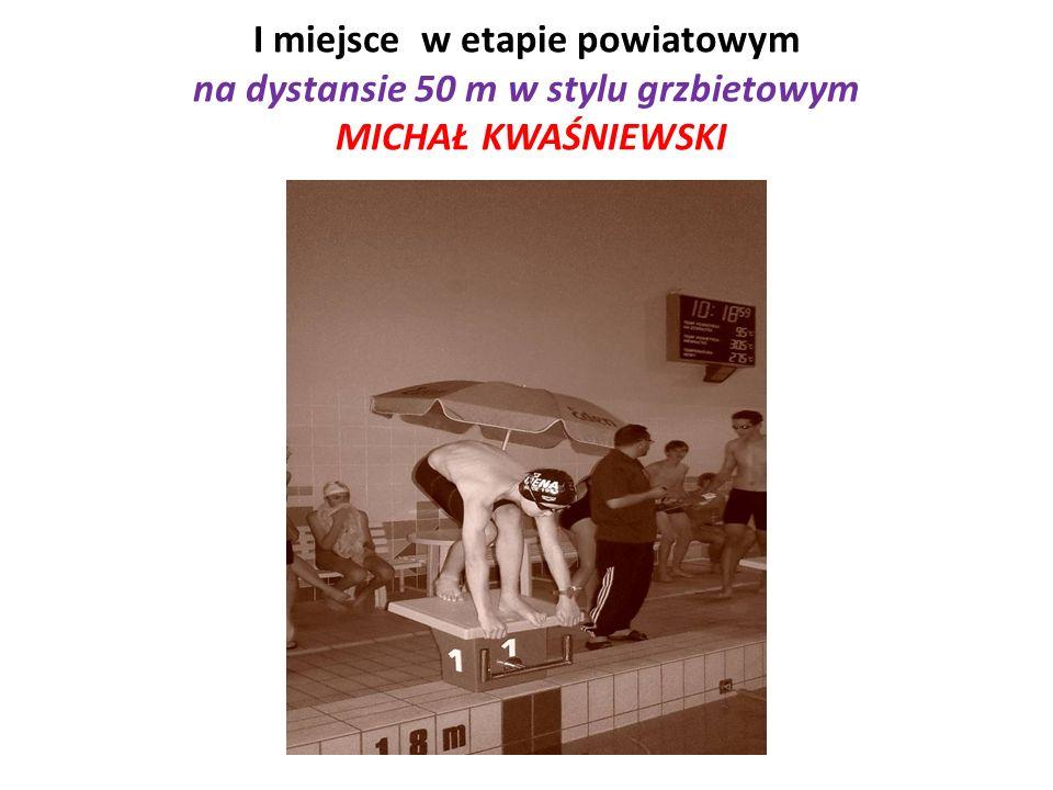 I miejsce w etapie powiatowym na dystansie 50 m w stylu grzbietowym MICHAŁ KWAŚNIEWSKI