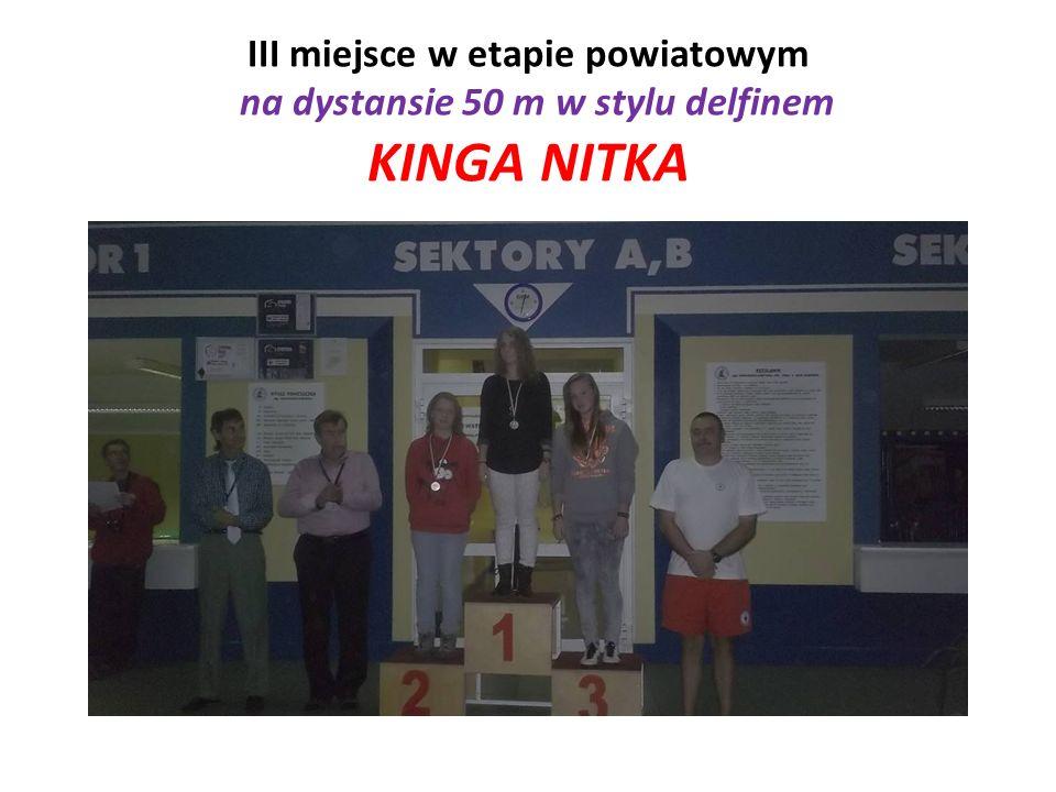III miejsce w etapie powiatowym na dystansie 50 m w stylu delfinem KINGA NITKA