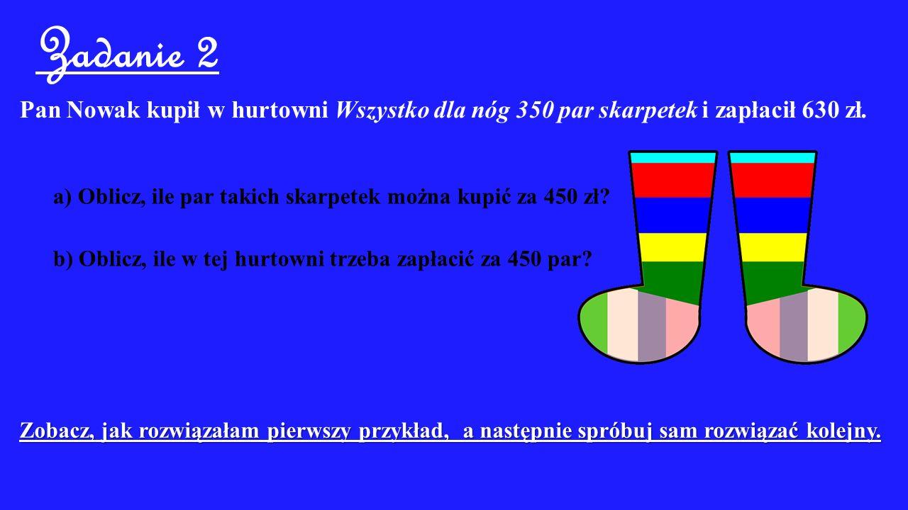 Zadanie 2 Pan Nowak kupił w hurtowni Wszystko dla nóg 350 par skarpetek i zapłacił 630 zł.
