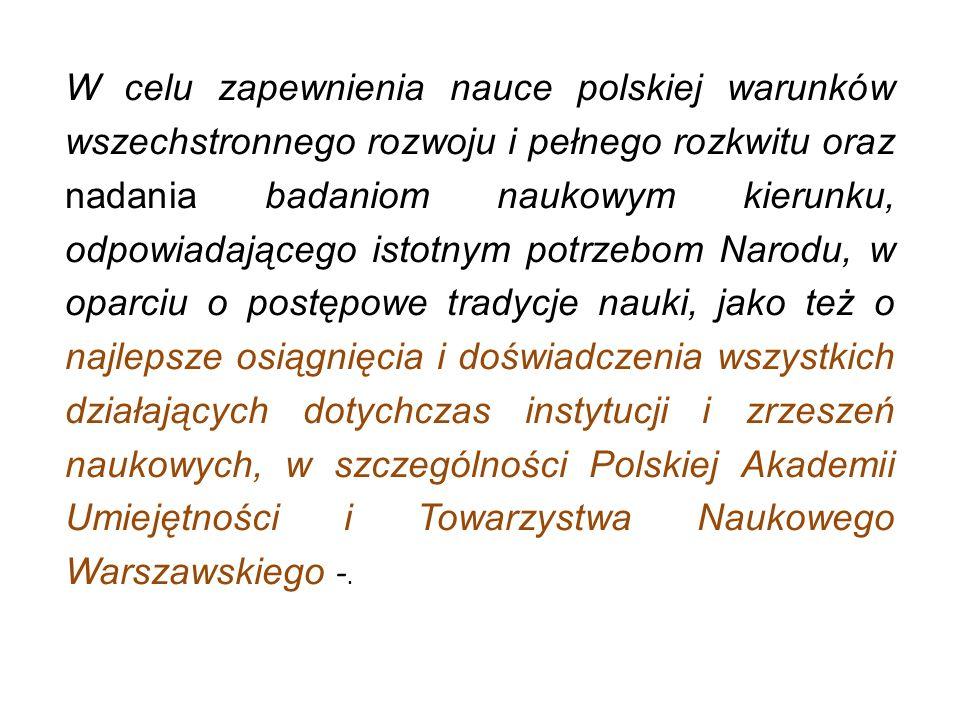 W celu zapewnienia nauce polskiej warunków wszechstronnego rozwoju i pełnego rozkwitu oraz nadania badaniom naukowym kierunku, odpowiadającego istotnym potrzebom Narodu, w oparciu o postępowe tradycje nauki, jako też o najlepsze osiągnięcia i doświadczenia wszystkich działających dotychczas instytucji i zrzeszeń naukowych, w szczególności Polskiej Akademii Umiejętności i Towarzystwa Naukowego Warszawskiego -.
