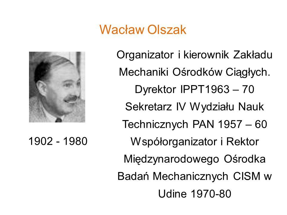 Wacław Olszak Organizator i kierownik Zakładu Mechaniki Ośrodków Ciągłych. Dyrektor IPPT1963 – 70.