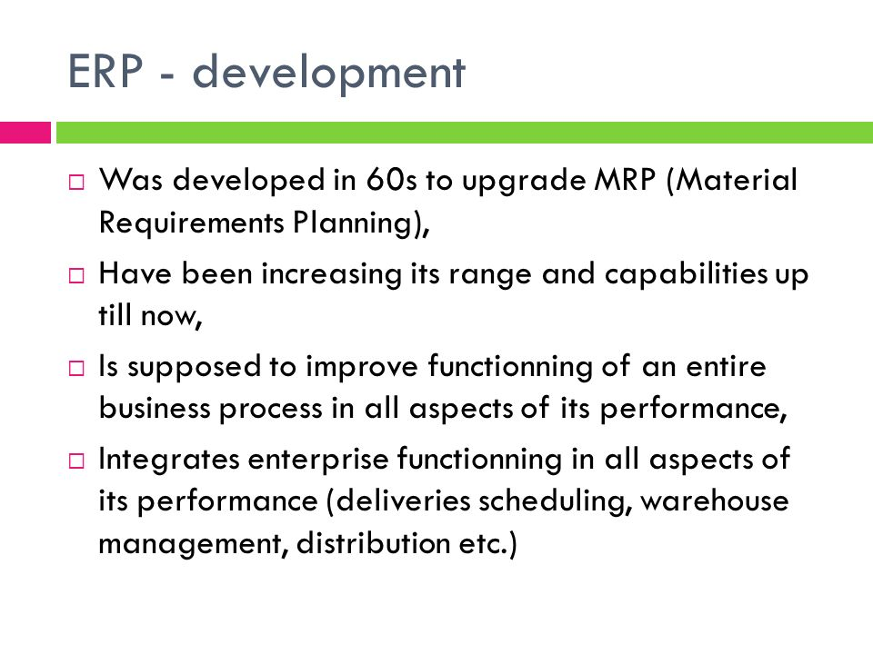 ERP - development Was developed in 60s to upgrade MRP (Material Requirements Planning),