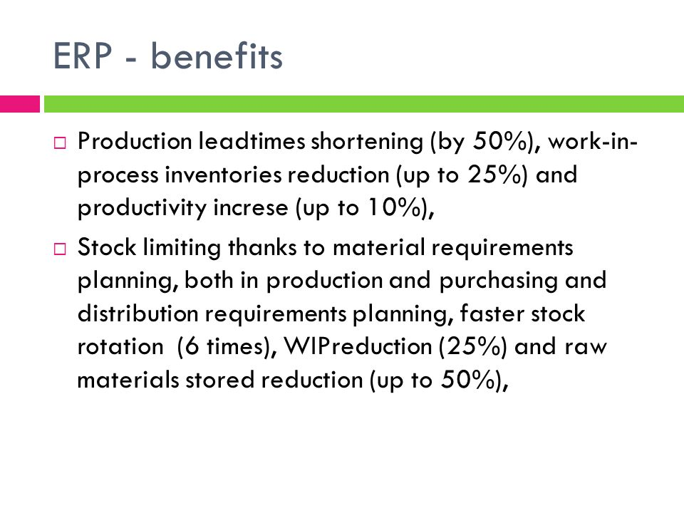 ERP - benefits Production leadtimes shortening (by 50%), work-in- process inventories reduction (up to 25%) and productivity increse (up to 10%),