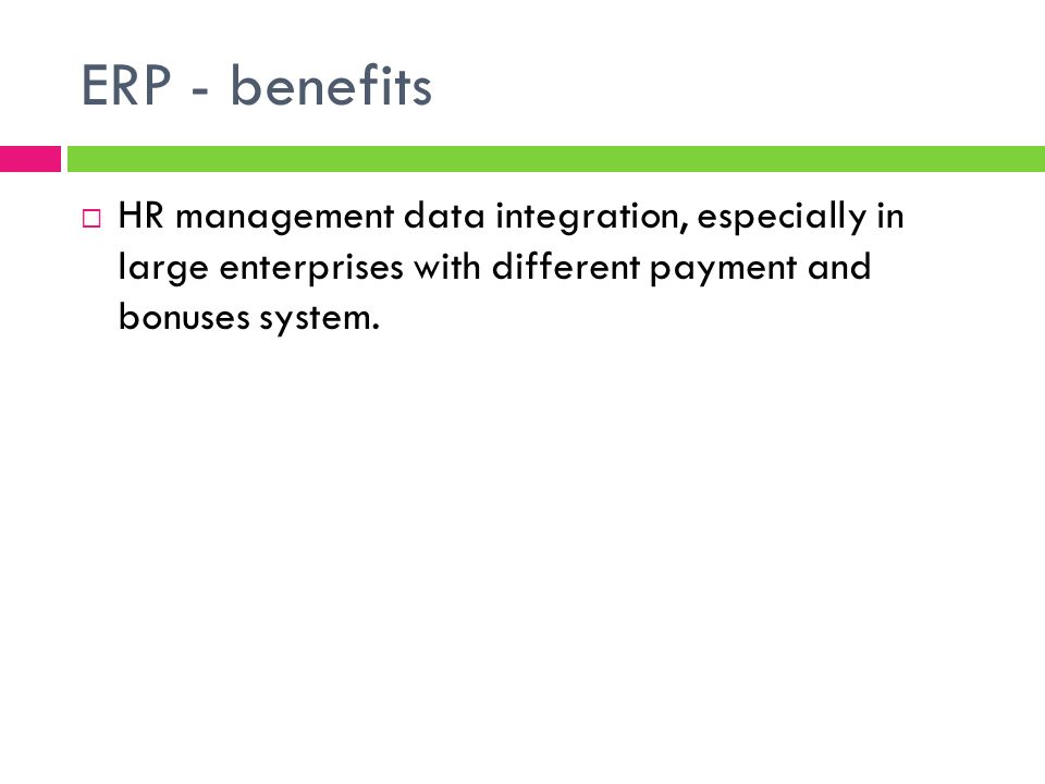 ERP - benefits HR management data integration, especially in large enterprises with different payment and bonuses system.