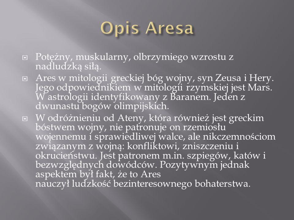 Opis Aresa Potężny, muskularny, olbrzymiego wzrostu z nadludzką siłą.