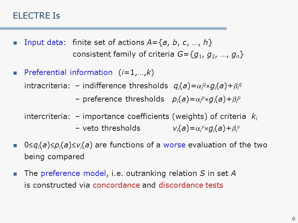 ELECTRE Is Input data: finite set of actions A={a, b, c, …, h} consistent family of criteria G={g1, g2, …, gn}