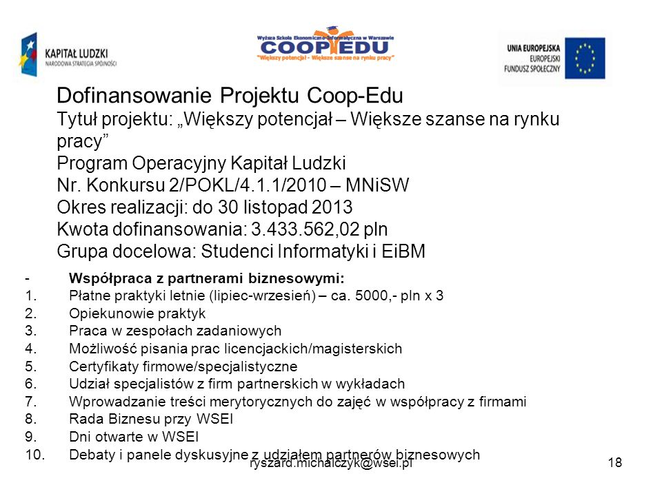 """Dofinansowanie Projektu Coop-Edu Tytuł projektu: """"Większy potencjał – Większe szanse na rynku pracy Program Operacyjny Kapitał Ludzki Nr. Konkursu 2/POKL/4.1.1/2010 – MNiSW Okres realizacji: do 30 listopad 2013 Kwota dofinansowania: 3.433.562,02 pln Grupa docelowa: Studenci Informatyki i EiBM"""