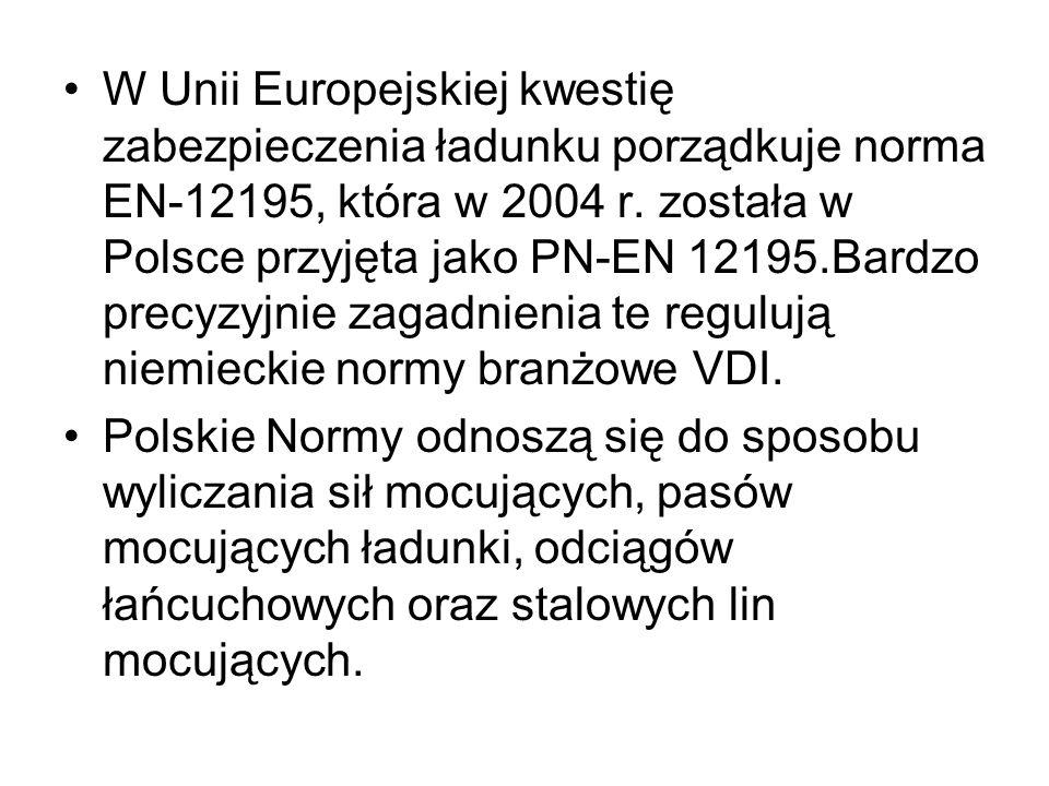 W Unii Europejskiej kwestię zabezpieczenia ładunku porządkuje norma EN-12195, która w 2004 r. została w Polsce przyjęta jako PN-EN 12195.Bardzo precyzyjnie zagadnienia te regulują niemieckie normy branżowe VDI.