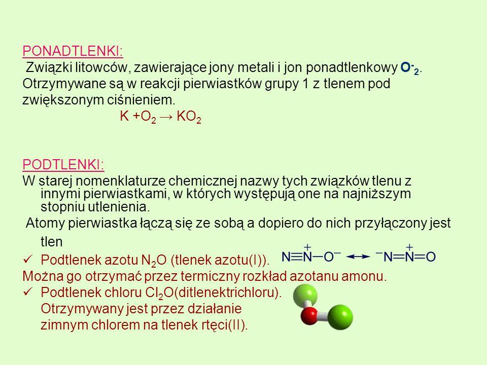 PONADTLENKI: Związki litowców, zawierające jony metali i jon ponadtlenkowy O-2. Otrzymywane są w reakcji pierwiastków grupy 1 z tlenem pod.