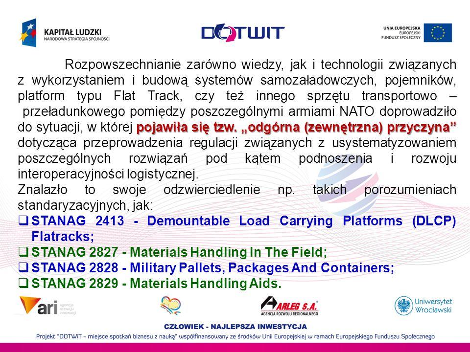 """Rozpowszechnianie zarówno wiedzy, jak i technologii związanych z wykorzystaniem i budową systemów samozaładowczych, pojemników, platform typu Flat Track, czy też innego sprzętu transportowo – przeładunkowego pomiędzy poszczególnymi armiami NATO doprowadziło do sytuacji, w której pojawiła się tzw. """"odgórna (zewnętrzna) przyczyna dotycząca przeprowadzenia regulacji związanych z usystematyzowaniem poszczególnych rozwiązań pod kątem podnoszenia i rozwoju interoperacyjności logistycznej."""