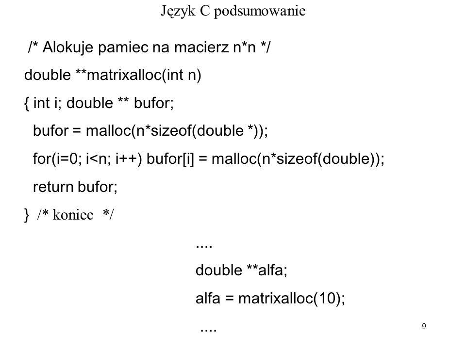 Język C podsumowanie /* Alokuje pamiec na macierz n*n */ double **matrixalloc(int n) { int i; double ** bufor;