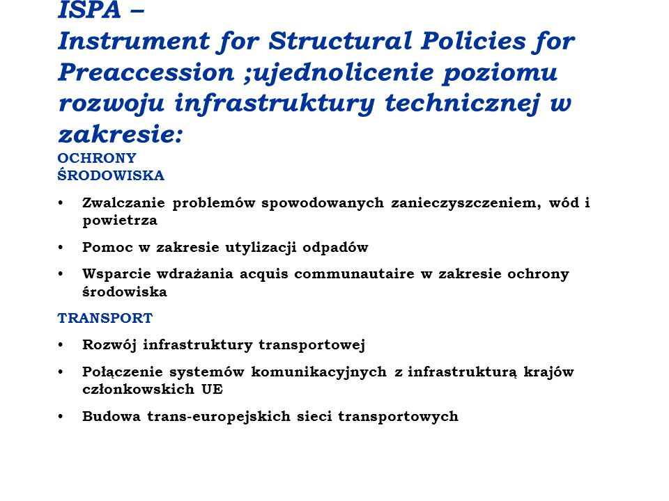 ISPA – Instrument for Structural Policies for Preaccession ;ujednolicenie poziomu rozwoju infrastruktury technicznej w zakresie: