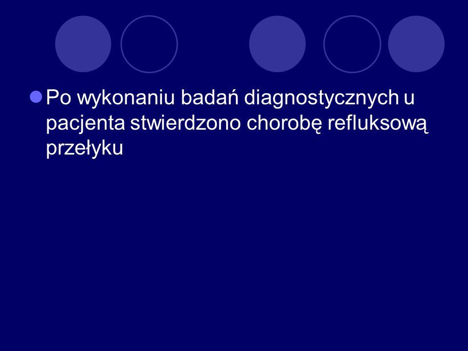 Po wykonaniu badań diagnostycznych u pacjenta stwierdzono chorobę refluksową przełyku