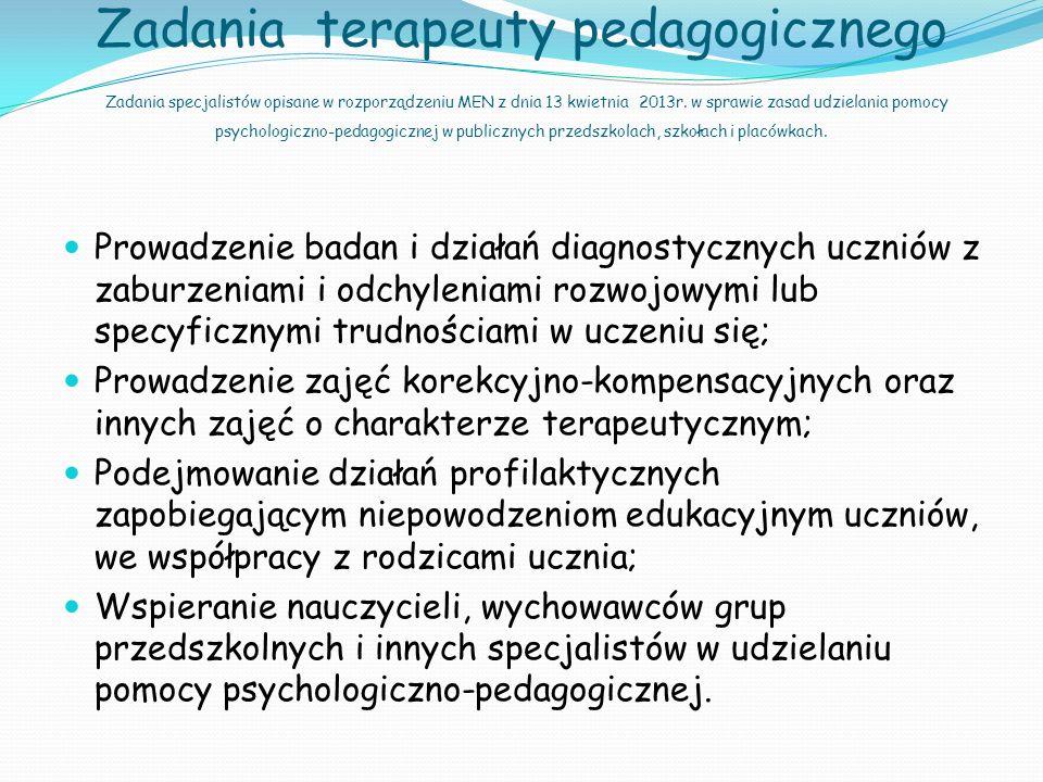 Zadania terapeuty pedagogicznego Zadania specjalistów opisane w rozporządzeniu MEN z dnia 13 kwietnia 2013r. w sprawie zasad udzielania pomocy psychologiczno-pedagogicznej w publicznych przedszkolach, szkołach i placówkach.