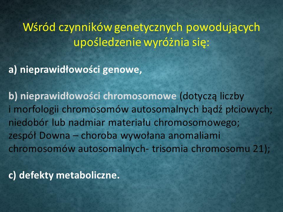 Wśród czynników genetycznych powodujących upośledzenie wyróżnia się: