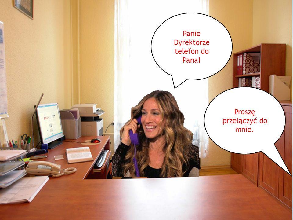 Panie Dyrektorze telefon do Pana!