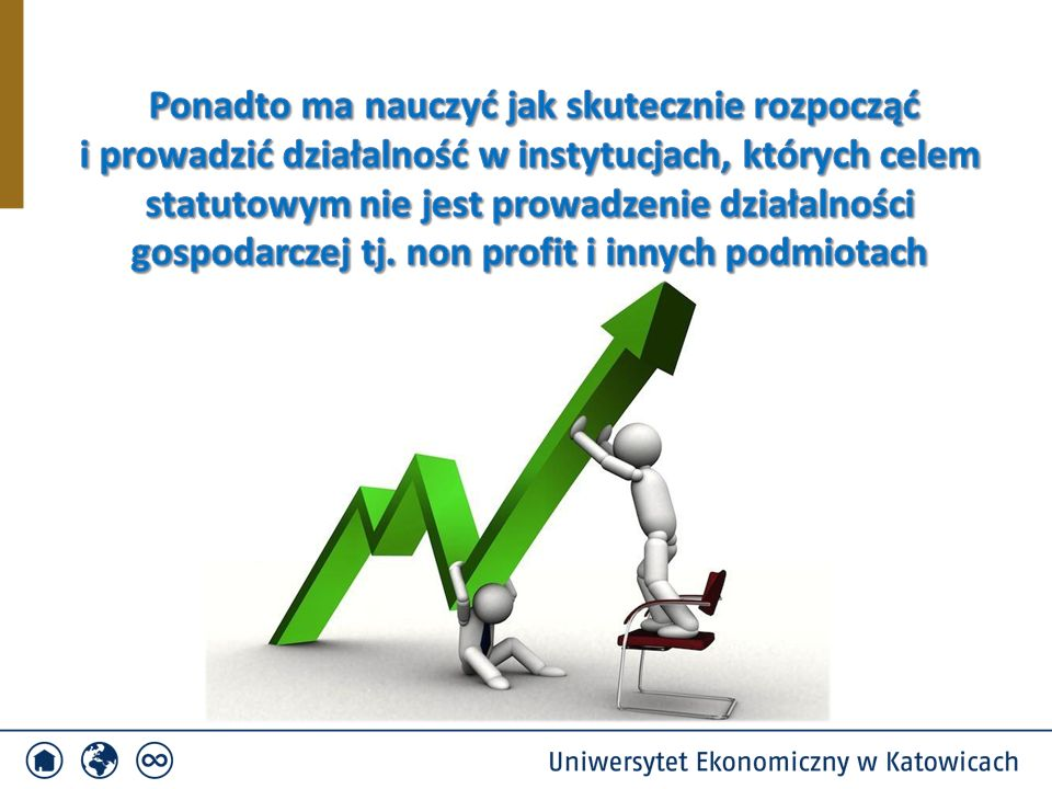 Ponadto ma nauczyć jak skutecznie rozpocząć i prowadzić działalność w instytucjach, których celem statutowym nie jest prowadzenie działalności gospodarczej tj. non profit i innych podmiotach