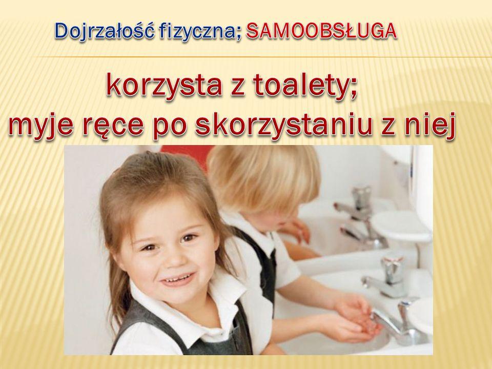 Dojrzałość fizyczna; SAMOOBSŁUGA myje ręce po skorzystaniu z niej