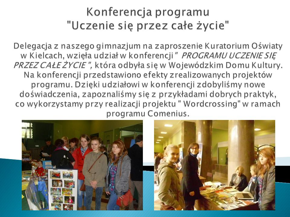 Konferencja programu Uczenie się przez całe życie Delegacja z naszego gimnazjum na zaproszenie Kuratorium Oświaty w Kielcach, wzięła udział w konferencji PROGRAMU UCZENIE SIĘ PRZEZ CAŁE ŻYCIE , która odbyła się w Wojewódzkim Domu Kultury.