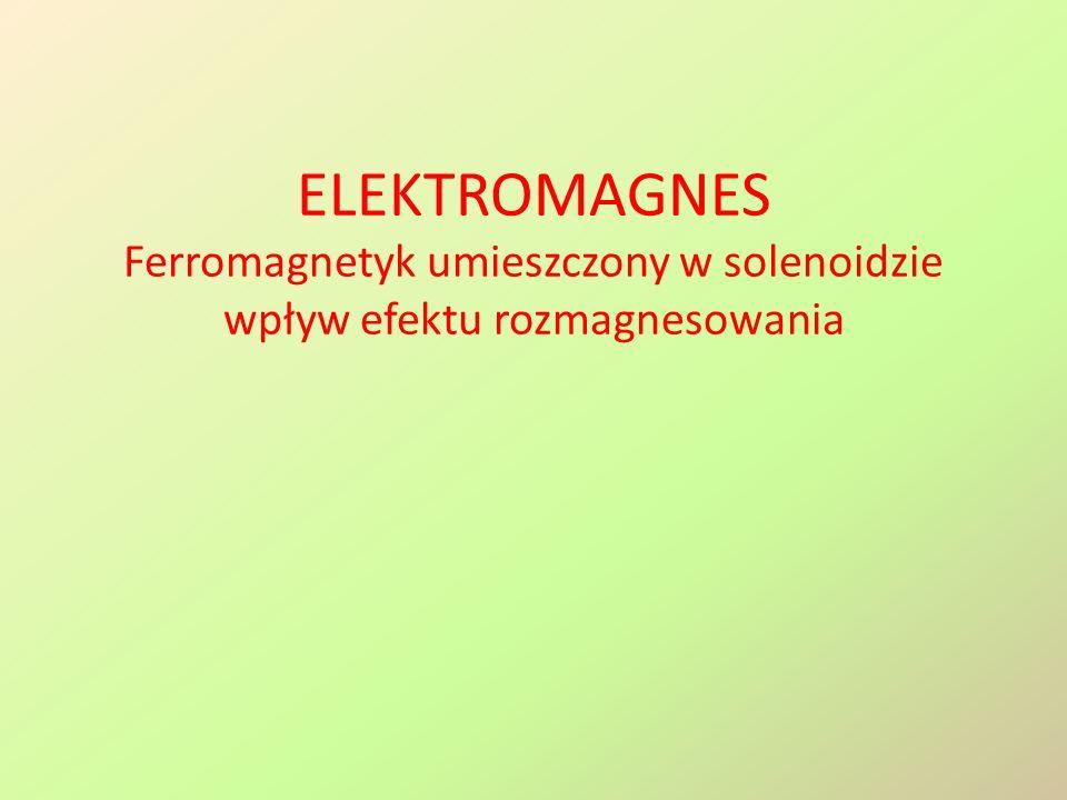 ELEKTROMAGNES Ferromagnetyk umieszczony w solenoidzie wpływ efektu rozmagnesowania