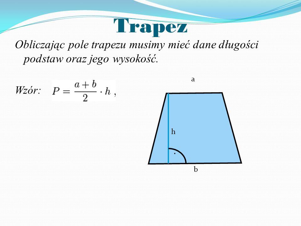 Trapez Obliczając pole trapezu musimy mieć dane długości podstaw oraz jego wysokość. Wzór: h a b .