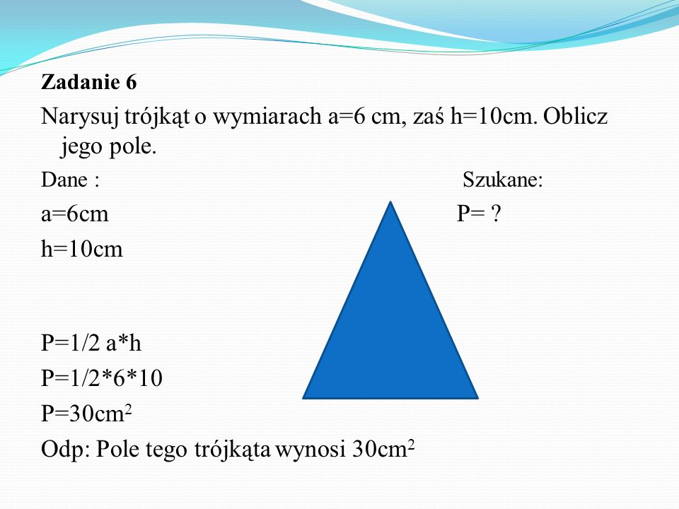 Narysuj trójkąt o wymiarach a=6 cm, zaś h=10cm. Oblicz jego pole.