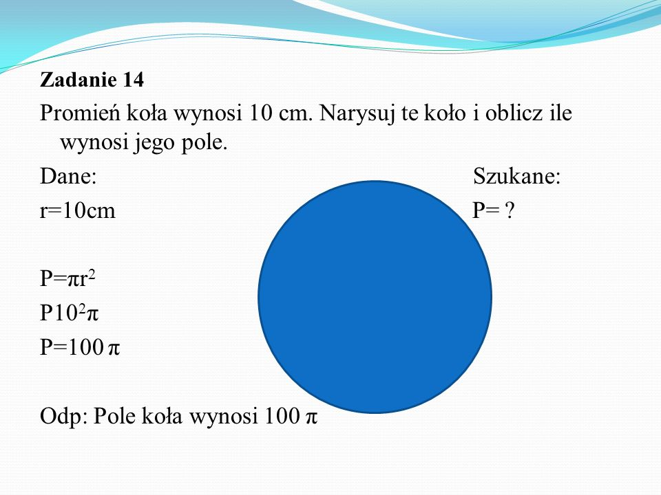 Zadanie 14 Promień koła wynosi 10 cm. Narysuj te koło i oblicz ile wynosi jego pole.