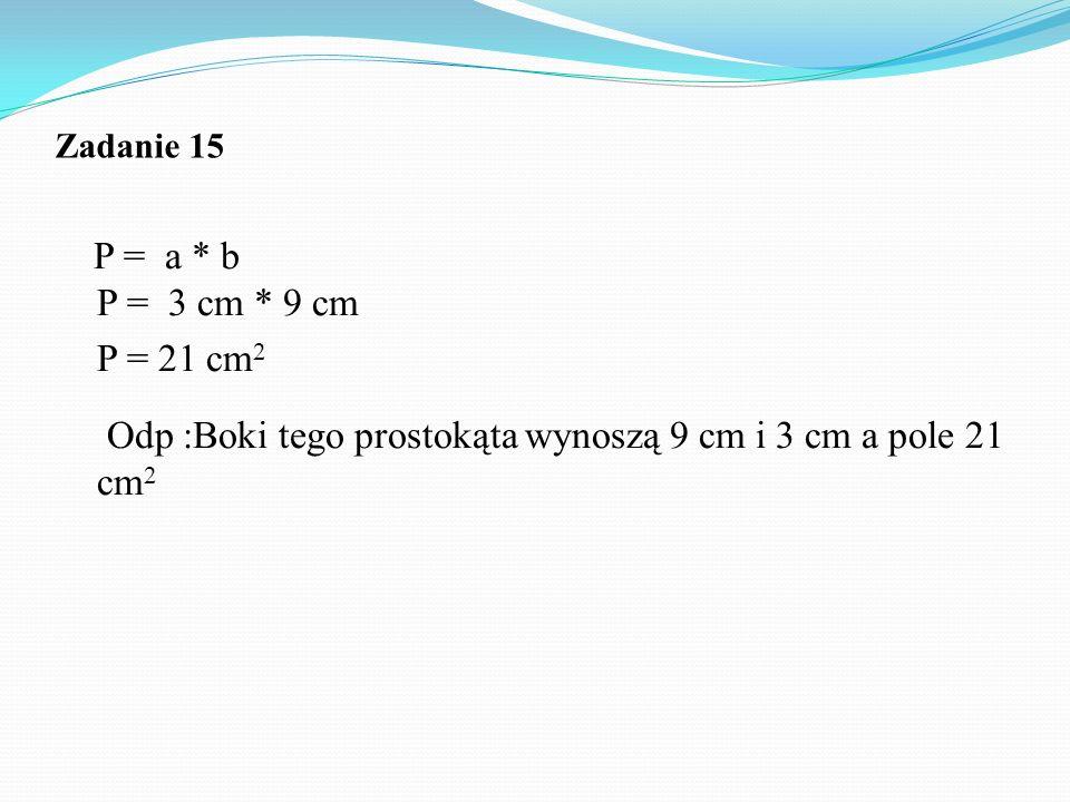P = 21 cm2 Odp :Boki tego prostokąta wynoszą 9 cm i 3 cm a pole 21 cm2