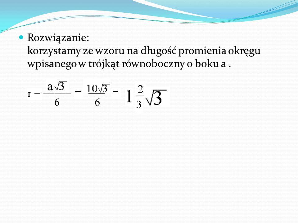 Rozwiązanie: korzystamy ze wzoru na długość promienia okręgu wpisanego w trójkąt równoboczny o boku a . _____ 6 6