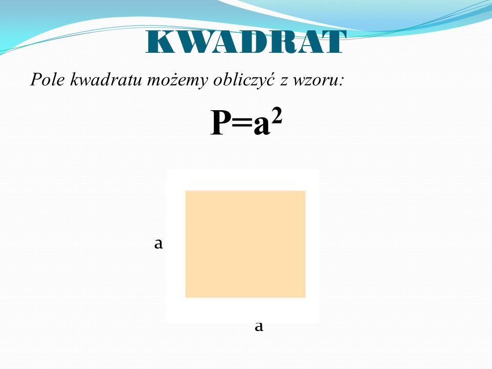 KWADRAT Pole kwadratu możemy obliczyć z wzoru: P=a2 a