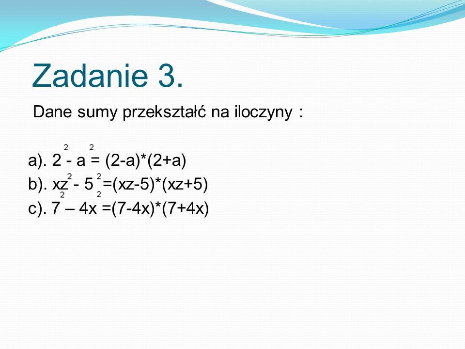 Zadanie 3. Dane sumy przekształć na iloczyny : a). 2 - a = (2-a)*(2+a)