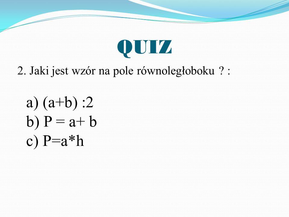QUIZ 2. Jaki jest wzór na pole równoległoboku : a) (a+b) :2 b) P = a+ b c) P=a*h