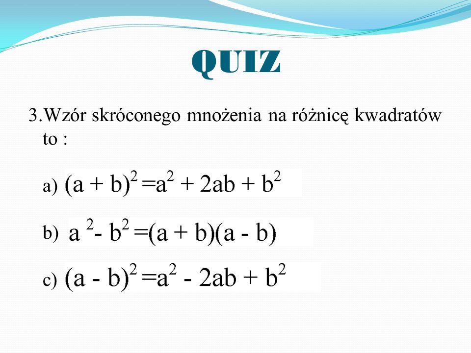 QUIZ 3.Wzór skróconego mnożenia na różnicę kwadratów to : a) b) c)