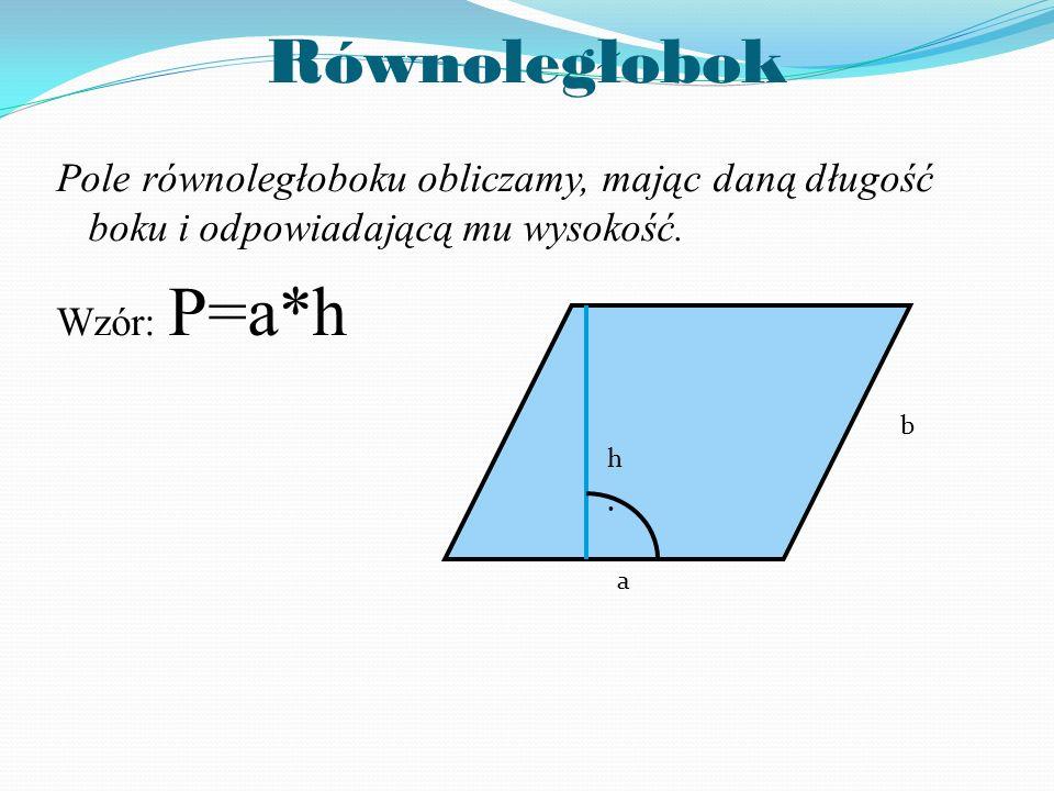 Równoległobok Pole równoległoboku obliczamy, mając daną długość boku i odpowiadającą mu wysokość. Wzór: P=a*h