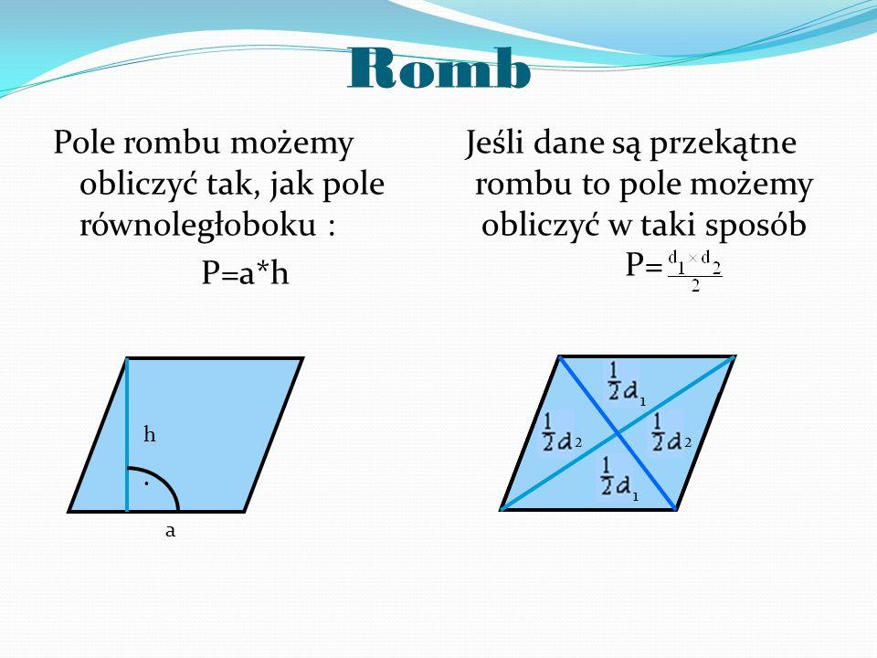Romb Pole rombu możemy obliczyć tak, jak pole równoległoboku : P=a*h Jeśli dane są przekątne rombu to pole możemy obliczyć w taki sposób P=