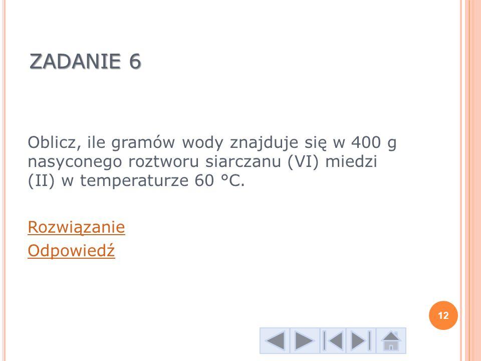 ZADANIE 6 Oblicz, ile gramów wody znajduje się w 400 g nasyconego roztworu siarczanu (VI) miedzi (II) w temperaturze 60 °C.