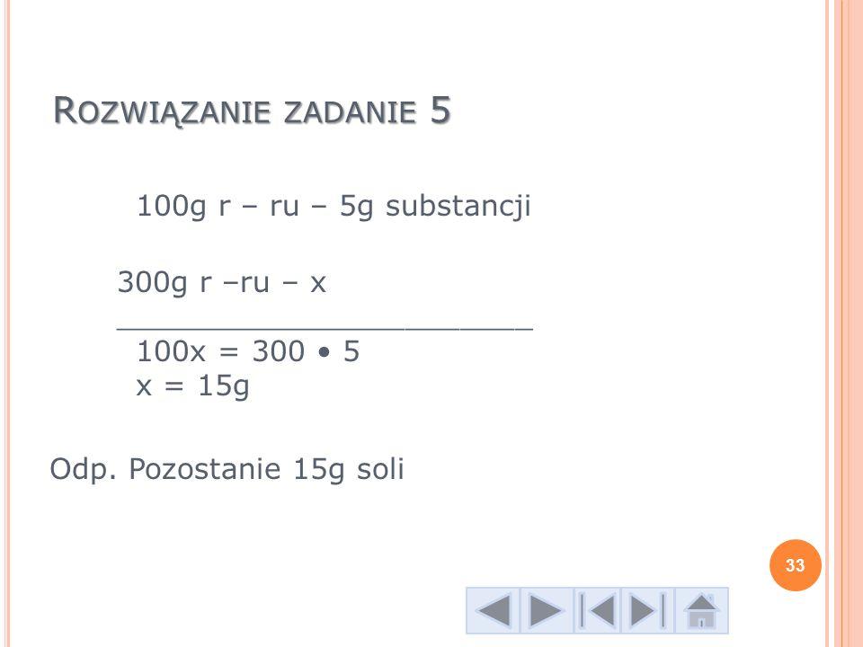 Rozwiązanie zadanie 5 100g r – ru – 5g substancji 300g r –ru – x _______________________ 100x = 300 • 5 x = 15g Odp.