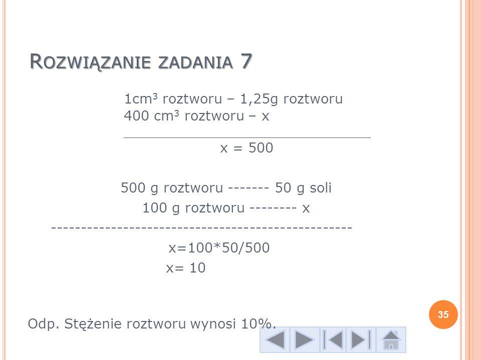 Rozwiązanie zadania 7 1cm3 roztworu – 1,25g roztworu 400 cm3 roztworu – x _____________________________ x = 500.