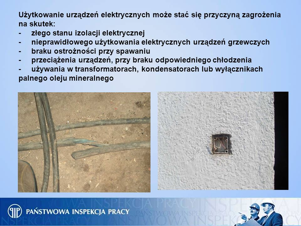 Użytkowanie urządzeń elektrycznych może stać się przyczyną zagrożenia na skutek: - złego stanu izolacji elektrycznej - nieprawidłowego użytkowania elektrycznych urządzeń grzewczych - braku ostrożności przy spawaniu - przeciążenia urządzeń, przy braku odpowiedniego chłodzenia - używania w transformatorach, kondensatorach lub wyłącznikach palnego oleju mineralnego