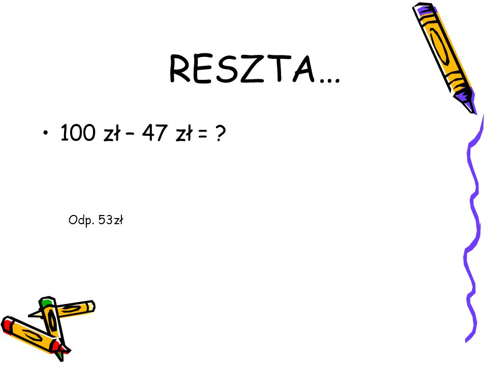 RESZTA… 100 zł – 47 zł = Odp. 53zł