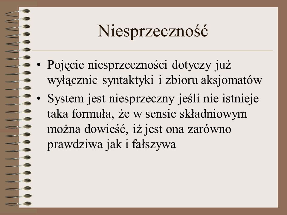 Niesprzeczność Pojęcie niesprzeczności dotyczy już wyłącznie syntaktyki i zbioru aksjomatów.